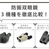 【キヤノン・ビクセン・ケンコー】人気の防振双眼鏡3機種を実機レビュー!スペックや使い勝手を徹底比較